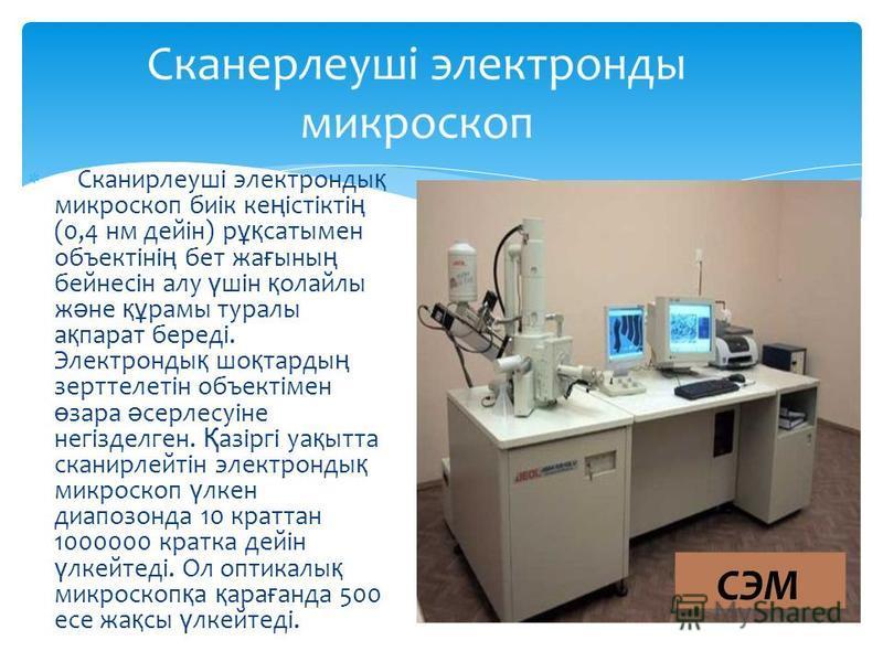 Сканирлеуші электронды қ микроскоп биік ке ң істікті ң (0,4 нм дейін) р ұқ сатымен объектіні ң бет жа ғ ыны ң бейнесін алу ү шін қ олайлы ж ә не құ рамы туралы а қ парат береді. Электронды қ шо қ тарды ң зерттелетін объектімен ө зара ә серлесуіне нег