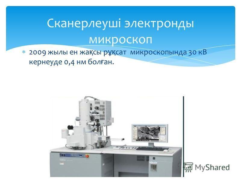 2009 жылы ен жа қ сы р ұқ сат микроскопында 30 кВ кернеуде 0,4 нм бол ғ ан.