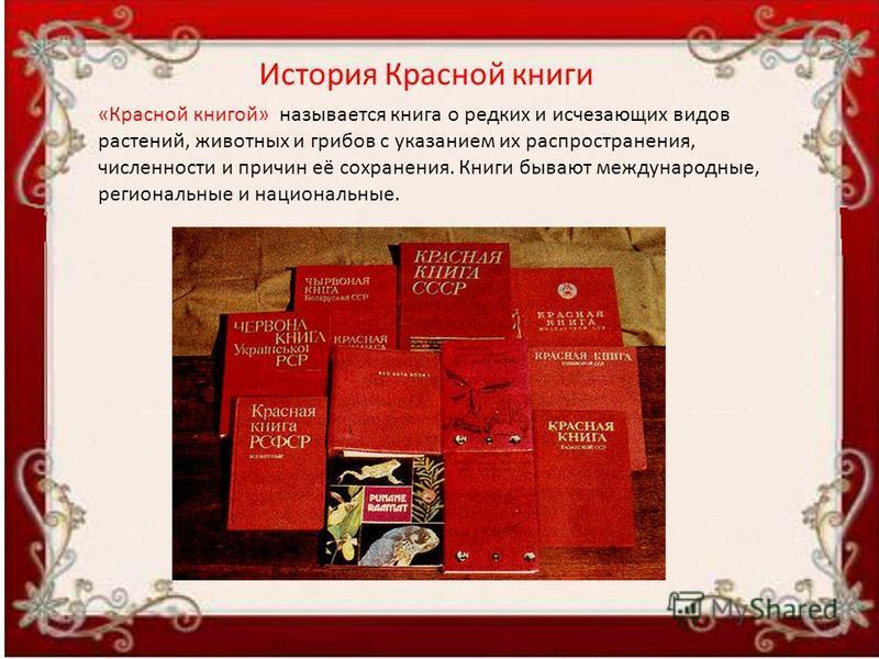 История Красной книги «Красной книгой» называется книга о редких и исчезающих видов растений, животных и грибов с указанием их распространения, численности и причин её сохранения. Книги бывают международные, региональные и национальные.