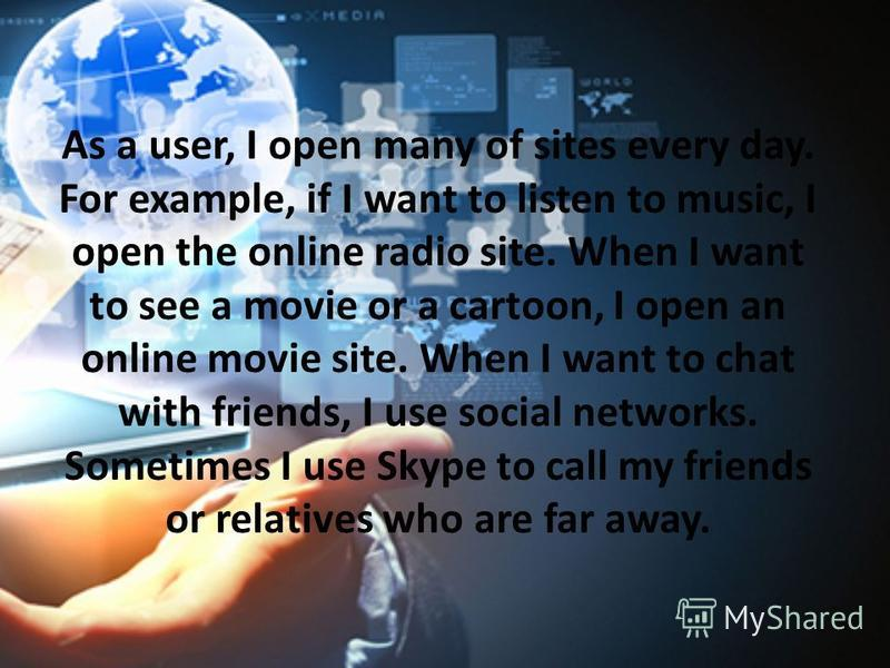 As a user, I open many of sites every day. For example, if I want to listen to music, I open the online radio site. When I want to see a movie or a cartoon, I open an online movie site. When I want to chat with friends, I use social networks. Sometim