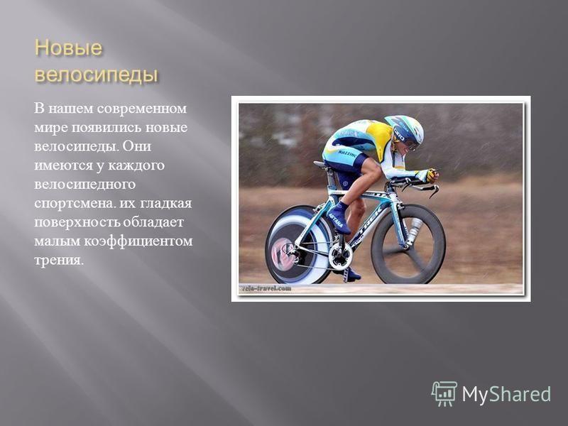 Новые велосипеды В нашем современном мире появились новые велосипеды. Они имеются у каждого велосипедного спортсмена. их гладкая поверхность обладает малым коэффициентом трения.