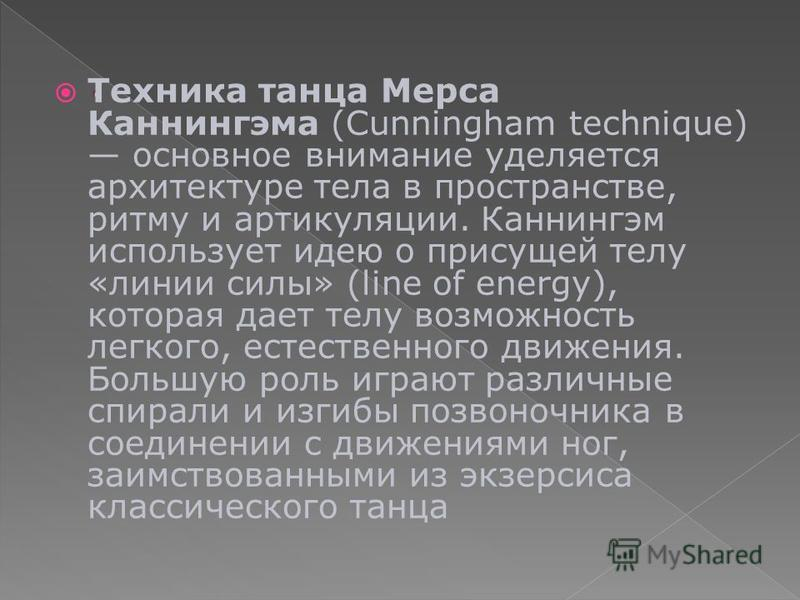 Техника танца Мерса Каннингэма (Cunningham technique) основное внимание уделяется архитектуре тела в пространстве, ритму и артикуляции. Каннингэм использует идею о присущей телу «линии силы» (line of energy), которая дает телу возможность легкого, ес