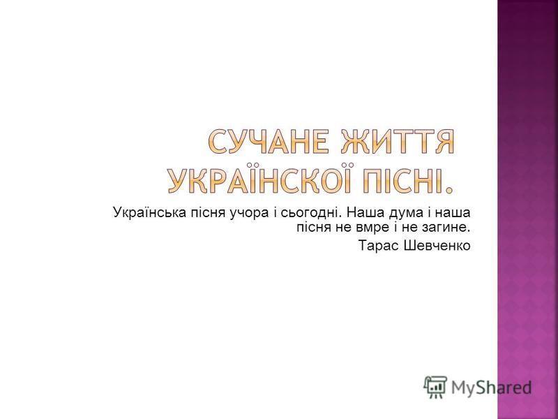 Українська пісня учора і сьогодні. Наша дума і наша пісня не вмре і не загине. Тарас Шевченко