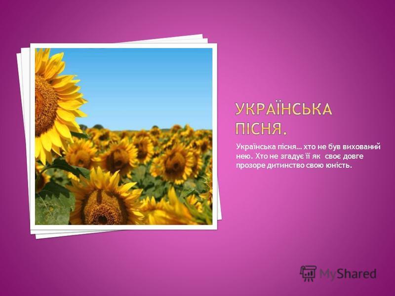 Українська пісня… хто не був вихований нею. Хто не згадує її як своє довге прозоре дитинство свою юність.
