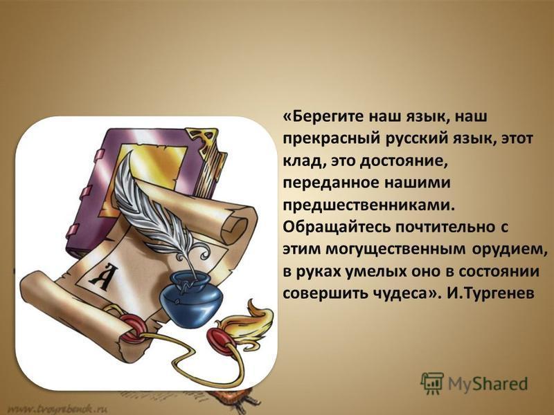 «Берегите наш язык, наш прекрасный русский язык, этот клад, это достояние, переданное нашими предшественниками. Обращайтесь почтительно с этим могущественным орудием, в руках умелых оно в состоянии совершить чудеса». И.Тургенев