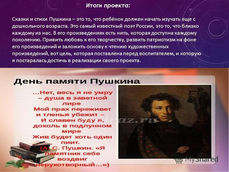Итоги проекта: Сказки и стихи Пушкина – это то, что ребёнок должен начать изучать еще с дошкольного возраста. Это самый известный поэт России, это то, что близко каждому из нас. В его произведениях есть нить, которая доступна каждому поколению. Приви