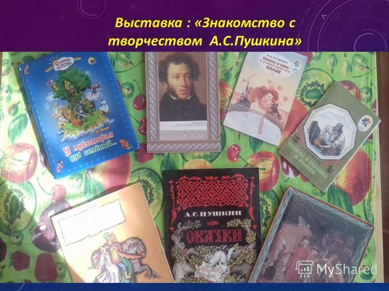 Выставка : «Знакомство с творчеством А.С.Пушкина»