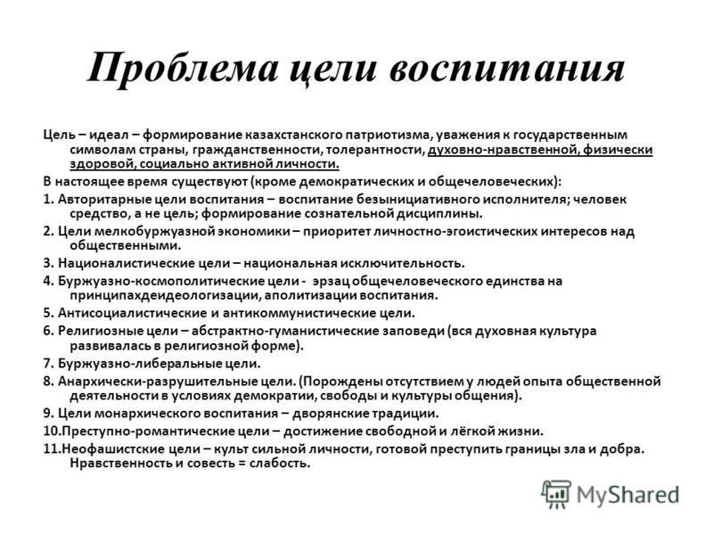 Проблема цели воспитания Цель – идеал – формирование казахстанского патриотизма, уважения к государственным символам страны, гражданственности, толерантности, духовно-нравственной, физически здоровой, социально активной личности. В настоящее время су