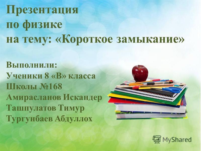 Презентация по физике на тему: «Короткое замыкание» Выполнили: Ученики 8 «В» класса Школы 168 Амирасланов Искандер Ташпулатов Тимур Тургунбаев Абдуллох