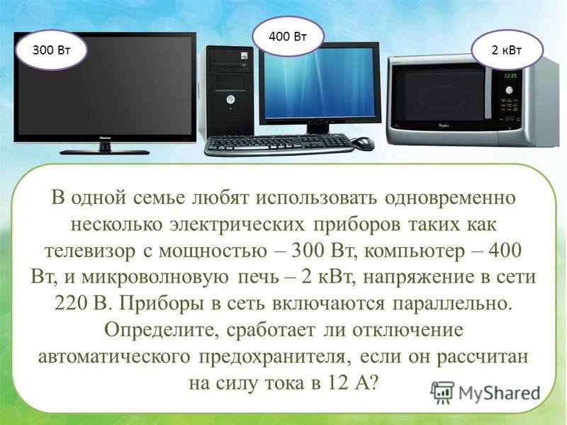 В одной семье любят использовать одновременно несколько электрических приборов таких как телевизор с мощностью – 300 Вт, компьютер – 400 Вт, и микроволновую печь – 2 к Вт, напряжение в сети 220 В. Приборы в сеть включаются параллельно. Определите, ср