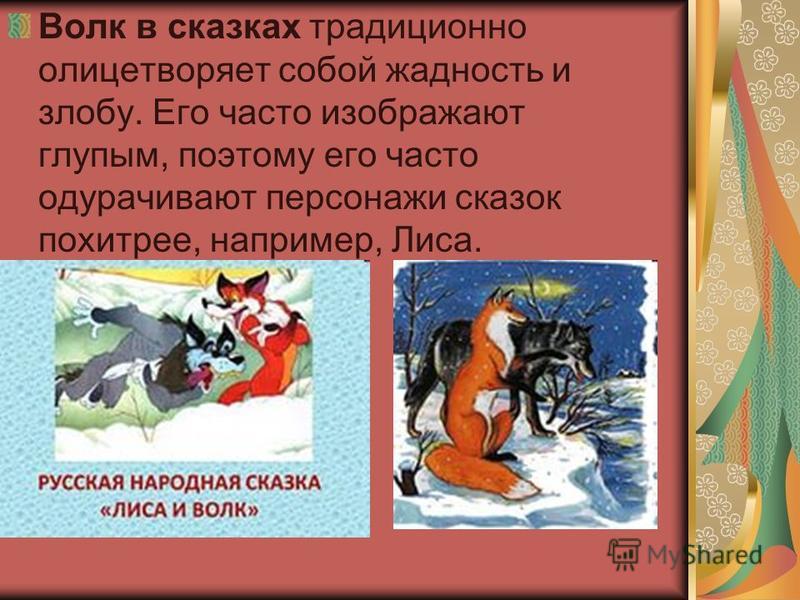 Волк в скасках традиционно олицетворяет собой жадность и злобу. Его часто изображают глупым, поэтому его часто одурачивают персонажи сказок похитрее, например, Лиса.