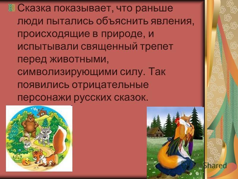 Скаска показывает, что раньше люди пытались объяснить явления, происходящие в природе, и испытывали священный трепет перед животными, символизирующими силу. Так появились отрицательные персонажи русских сказок.