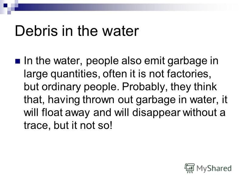 Debris in the water In the water, people also emit garbage in large quantities, often it is not factories, but ordinary people. Probably, they think that, having thrown out garbage in water, it will float away and will disappear without a trace, but