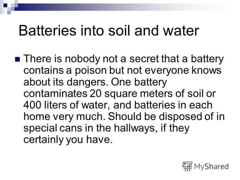 Batteries into soil and water There is nobody not a secret that a battery contains a poison but not everyone knows about its dangers. One battery contaminates 20 square meters of soil or 400 liters of water, and batteries in each home very much. Shou