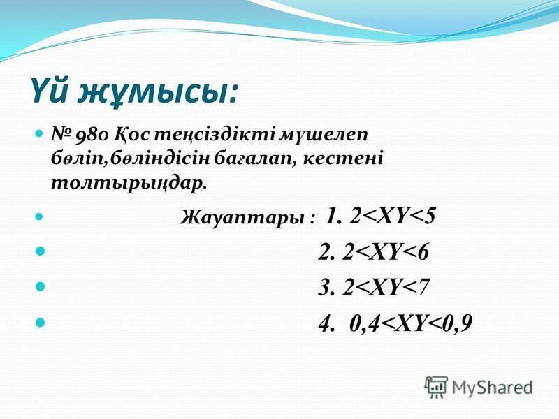 Үй жұмысы: 980 Қ ос те ң сіздікті м ү шелеп б ө ліп,б ө ліндісін ба ғ алап, кестені толтыры ң дар. Жауаптары : 1. 2<XY<5 2. 2<XY<6 3. 2<XY<7 4. 0,4<XY<0,9