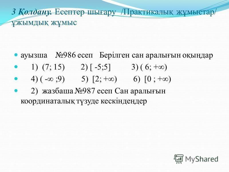 3 Қолдану. Есептер шығару /Практикалық жұмыстар/ ұжымдық жұмыс ауызша 986 есеп Берілген сан аралығын оқыңдар 1) (7; 15) 2) [ -5;5] 3) ( 6; +) 4) ( - ;9) 5) [2; +) 6) [0 ; +) 2) жазбаша 987 есеп Сан аралығын координаталық түзуде кескіндеңдер