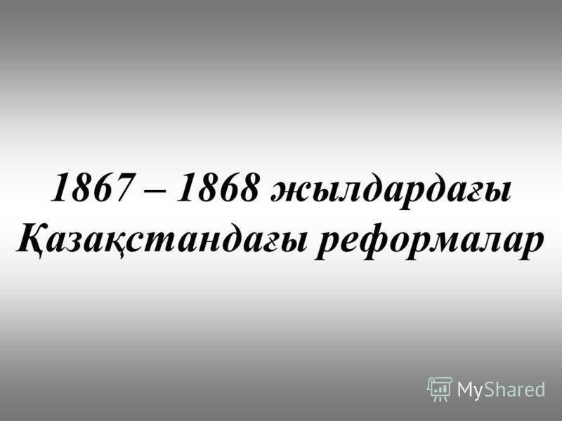 1867 – 1868 жилдардағы Қазақстандағы реформалар
