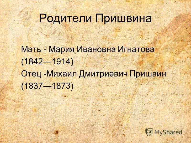 Родители Пришвина Мать - Мария Ивановна Игнатова (18421914) Отец -Михаил Дмитриевич Пришвин (18371873)
