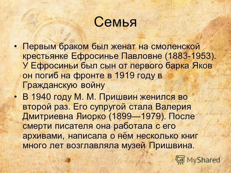 Семья Первым браком был женат на смоленской крестьянке Ефросинье Павловне (1883-1953). У Ефросиньи был сын от первого барка Яков он погиб на фронте в 1919 году в Гражданскую войну В 1940 году М. М. Пришвин женился во второй раз. Его супругой стала Ва