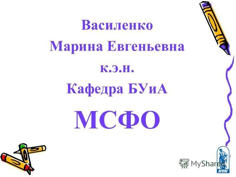 Василенко Марина Евгеньевна к.э.н. Кафедра БУиА МСФО