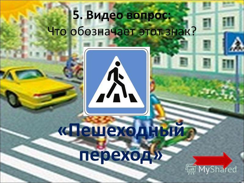 5. Видео вопрос: Что обозначает этот знак? «Пешеходный переход»