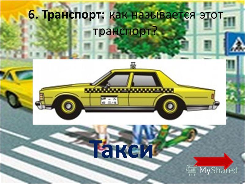 6. Транспорт: как называется этот транспорт? Такси