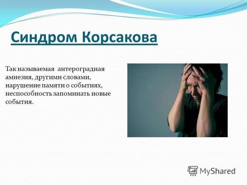Синдром Корсакова Так называемая антероградная амнезия, другими словами, нарушение памяти о событиях, неспособность запоминать новые события.