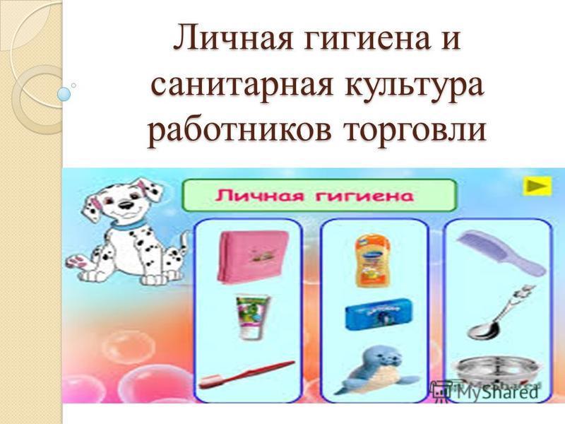 Личная гигиена и санитарная культура работников торговли Личная гигиена и санитарная культура работников торговли