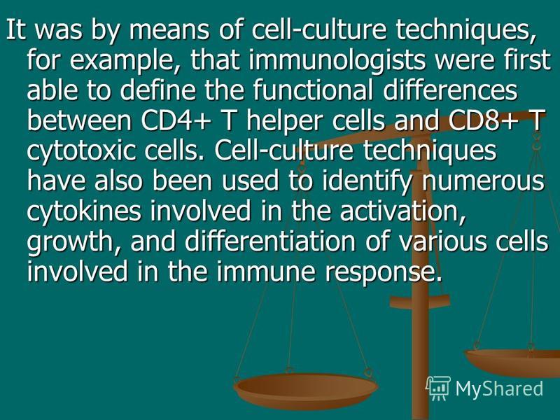 It was by means of cell-culture techniques, for example, that immunologists were first able to define the functional differences between CD4+ T helper cells and CD8+ T cytotoxic cells. Cell-culture techniques have also been used to identify numerous