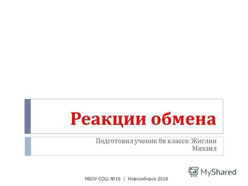 Реакции обмена Подготовил ученик 8 в класса : Жиглин Михаил МБОУ СОШ 16 | Новосибирск 2018
