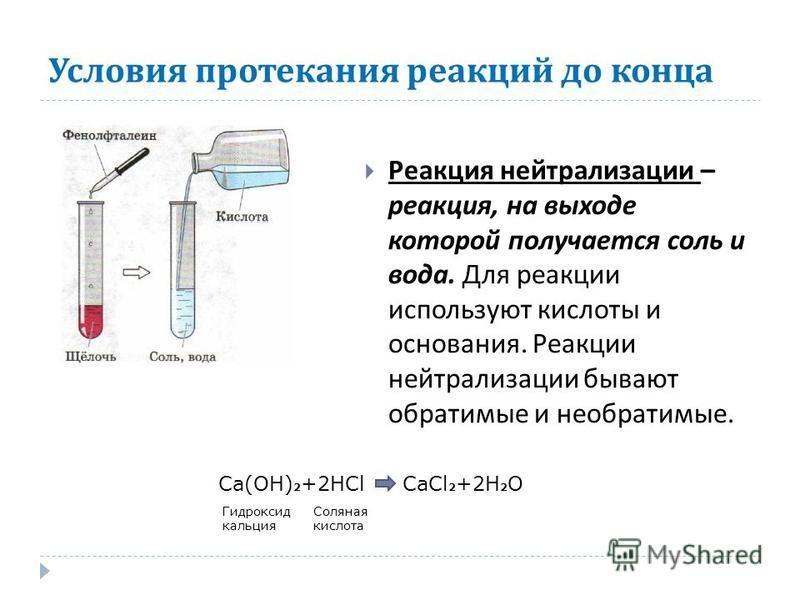 Реакция нейтрализации – реакция, на выходе которой получается соль и вода. Для реакции используют кислоты и основания. Реакции нейтрализации бывают обратимые и необратимые. Ca(OH) 2 +2HClCaCl 2 +2H 2 O Гидроксид кальция Соляная кислота Условия протек