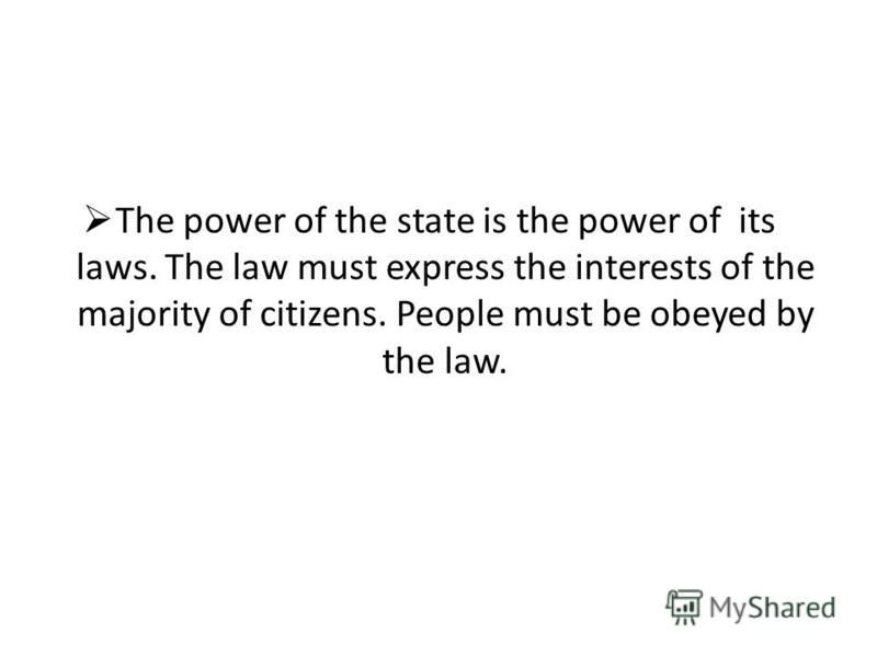 The power of the state is the power of its laws. The law must express the interests of the majority of citizens. People must be obeyed by the law.