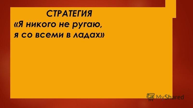 СТРАТЕГИЯ «Я никого не ругаю, я со всеми в ладах»