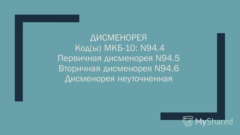 ДИСМЕНОРЕЯ Код(ы) МКБ-10: N94.4 Первичная дисменорея N94.5 Вторичная дисменорея N94.6 Дисменорея неуточненная