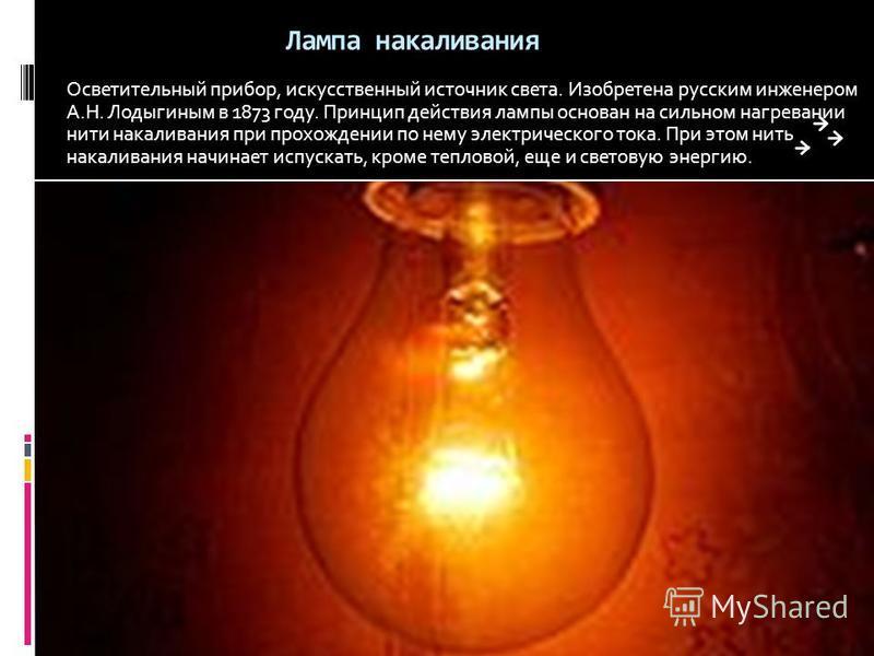Лампа накаливания Осветительный прибор, искусственный источник света. Изобретена русским инженером А.Н. Лодыгиным в 1873 году. Принцип действия лампы основан на сильном нагревании нити накаливания при прохождении по нему электрического тока. При этом