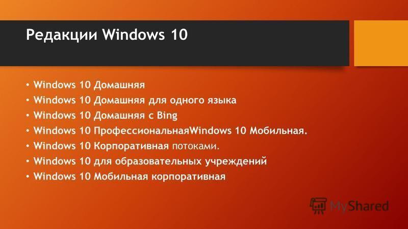 Редакции Windows 10 Windows 10 Домашняя Windows 10 Домашняя для одного языка Windows 10 Домашняя с Bing Windows 10 ПрофессиональнаяWindows 10 Мобильная. Windows 10 Корпоративная потоками. Windows 10 для образовательных учреждений Windows 10 Мобильная