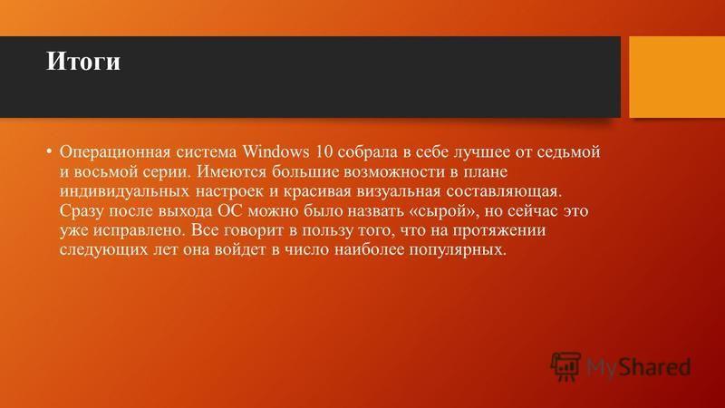 Итоги Операционная система Windows 10 собрала в себе лучшее от седьмой и восьмой серии. Имеются большие возможности в плане индивидуальных настроек и красивая визуальная составляющая. Сразу после выхода ОС можно было назвать «сырой», но сейчас это уж