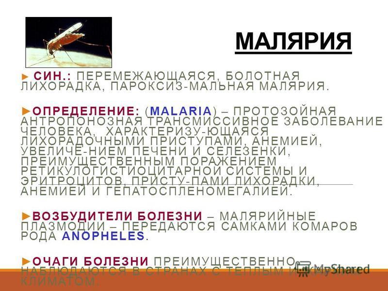 МАЛЯРИЯ СИН.: ПЕРЕМЕЖАЮЩАЯСЯ, БОЛОТНАЯ ЛИХОРАДКА, ПАРОКСИЗ-МАЛЬНАЯ МАЛЯРИЯ. ОПРЕДЕЛЕНИЕ: (MALARIA) – ПРОТОЗОЙНАЯ АНТРОПОНОЗНАЯ ТРАНСМИССИВНОЕ ЗАБОЛЕВАНИЕ ЧЕЛОВЕКА, ХАРАКТЕРИЗУ-ЮЩАЯСЯ ЛИХОРАДОЧНЫМИ ПРИСТУПАМИ, АНЕМИЕЙ, УВЕЛИЧЕ-НИЕМ ПЕЧЕНИ И СЕЛЕЗЕНКИ,