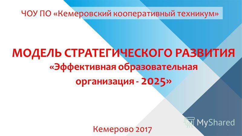 МОДЕЛЬ СТРАТЕГИЧЕСКОГО РАЗВИТИЯ «Эффективная образовательная организация - 2025» Кемерово 2017 ЧОУ ПО «Кемеровский кооперативный техникум» 1