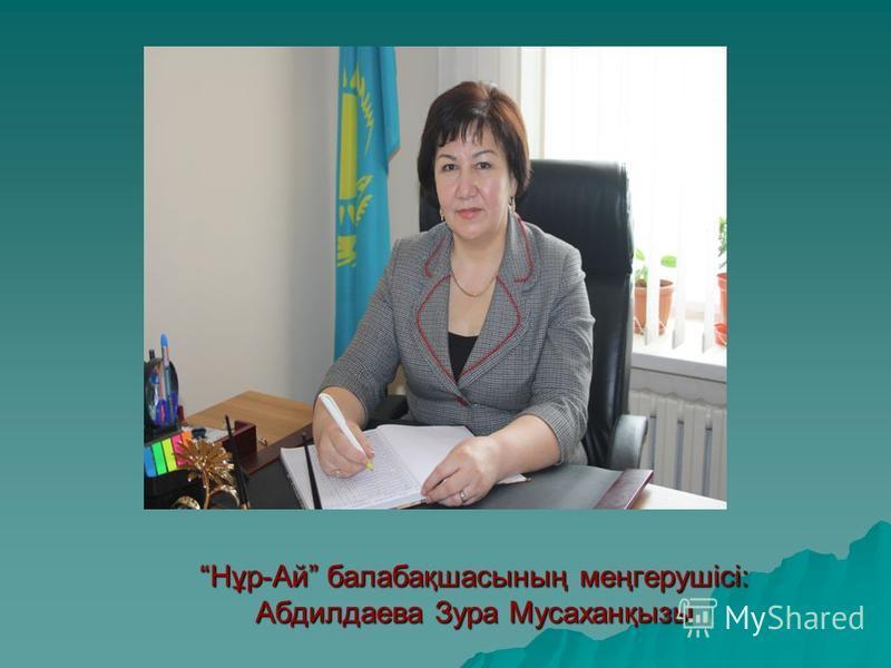 Нұр-Ай балабақшасының меңгерушісі: Абдилдаева Зура Мусаханқызы