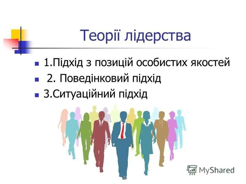 Теорії лідерства 1.Підхід з позицій особистих якостей 2. Поведінковий підхід 3.Ситуаційний підхід