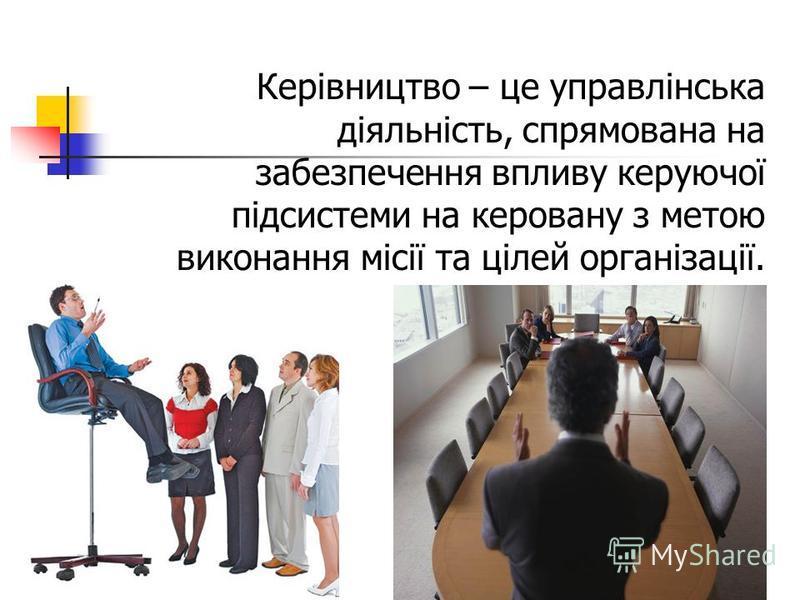 Керівництво – це управлінська діяльність, спрямована на забезпечення впливу керуючої підсистеми на керовану з метою виконання місії та цілей організації.