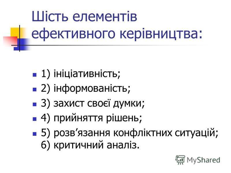 Шість елементів ефективного керівництва: 1) ініціативність; 2) інформованість; 3) захист своєї думки; 4) прийняття рішень; 5) розвязання конфліктних ситуацій; 6) критичний аналіз.