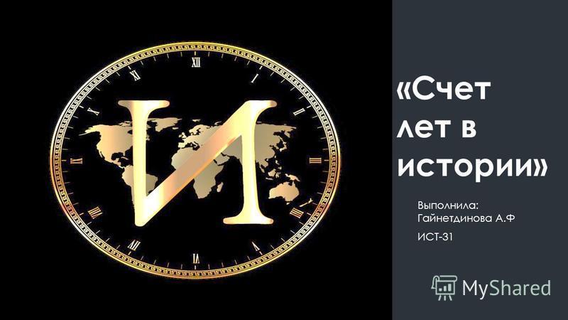 «Счет лет в истории» Выполнила: Гайнетдинова А.Ф ИСТ-31