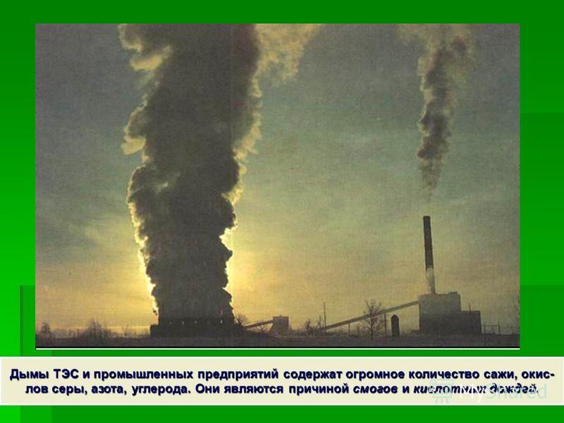 Дымы ТЭС и промышленных предприятий содержат огромное количество сажи, окис- лов серы, азота, углерода. Они являются причиной смогов и кислотных дождей.