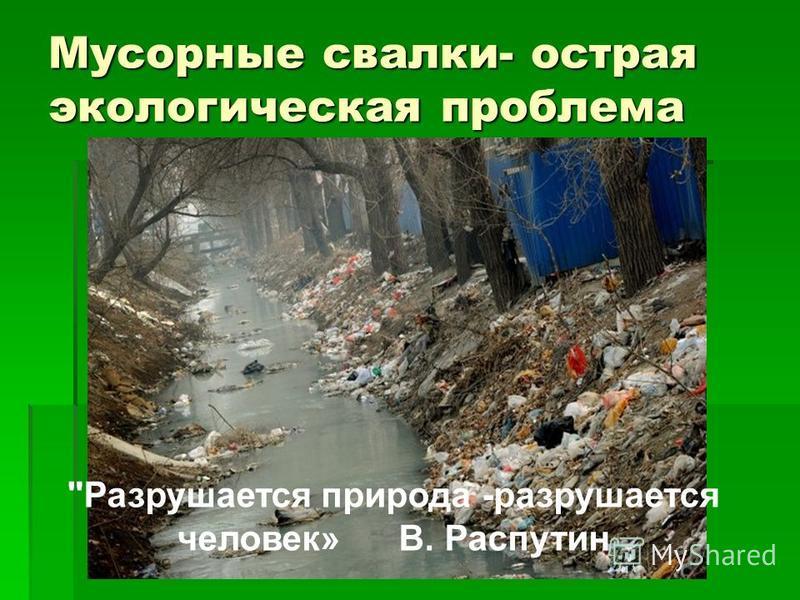 Мусорные свалки- острая экологическая проблема Разрушается природа -разрушается человек» В. Распутин