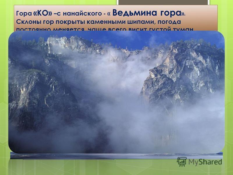 Гора «КО» – с нанайского - « Ведьмина гора ». Склоны гор покрыты каменными шипами, погода постоянно меняется, чаще всего висит густой туман.