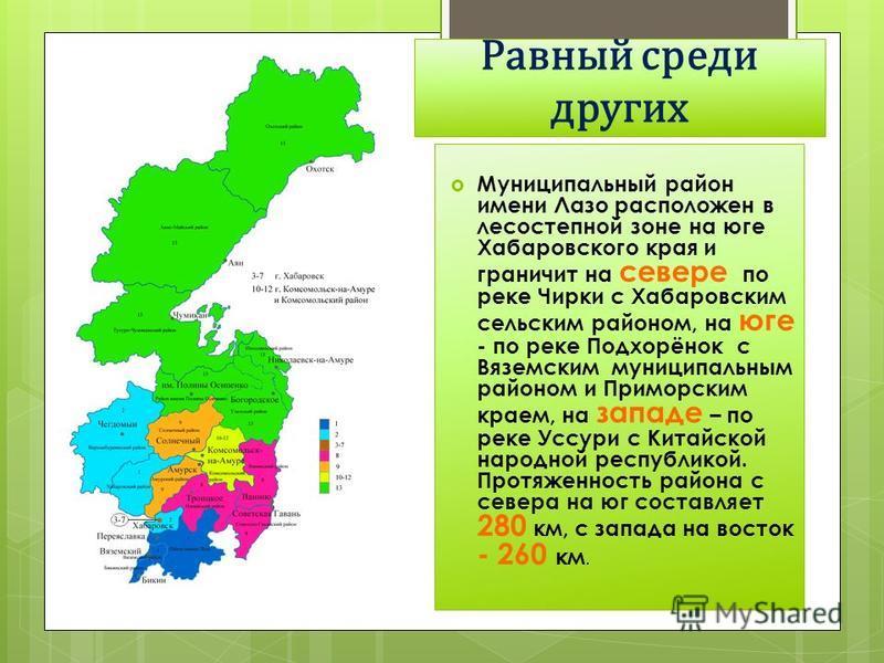 Равный среди других Муниципальный район имени Лазо расположен в лесостепной зоне на юге Хабаровского края и граничит на севере по реке Чирки с Хабаровским сельским районом, на юге - по реке Подхорёнок с Вяземским муниципальным районом и Приморским кр