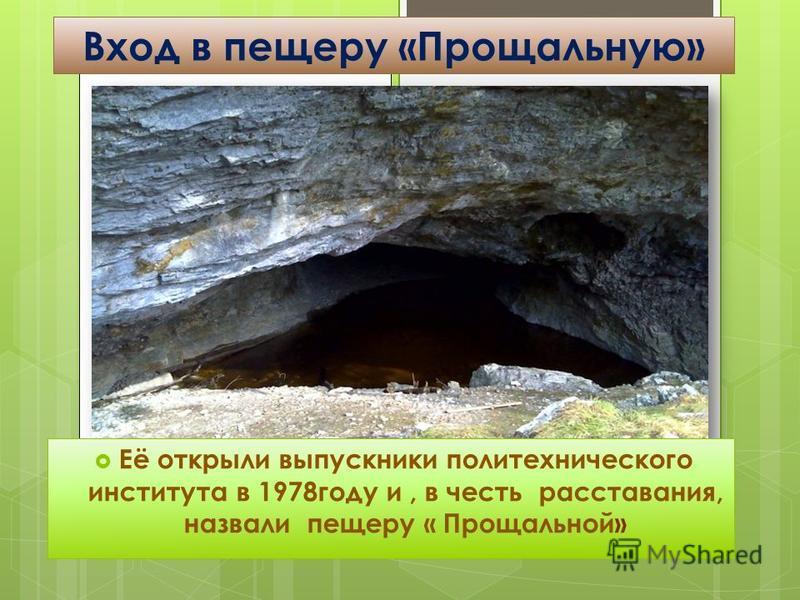 Вход в пещеру «Прощальную» Её открыли выпускники политехнического института в 1978 году и, в честь расставания, назвали пещеру « Прощальной»
