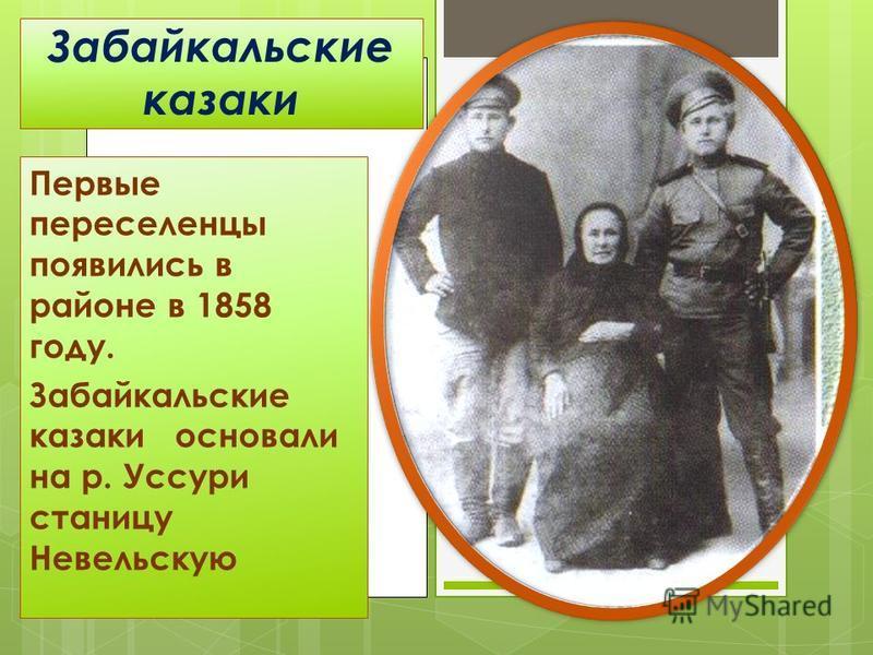 Забайкальские казаки Первые переселенцы появились в районе в 1858 году. Забайкальские казаки основали на р. Уссури станицу Невельскую
